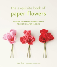 Exquisite Book of Paper Flowers : A Guide to Making Unbelievably Realsitic Paper Blooms, Paperback Book