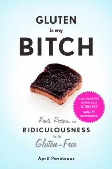 "Gluten Is My Bitch : ""Rants, Recipes, and Ridiculousness for the Gluten-Free"", Paperback Book"