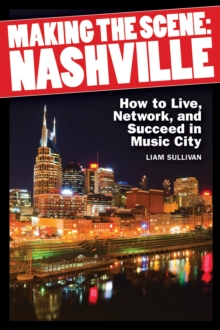 Making the Scene Nashville : How to Live, Network, and Succeed in the Music City, Paperback Book