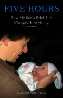 Five Hours : How My Son's Brief Life Changed Everything, Paperback / softback Book