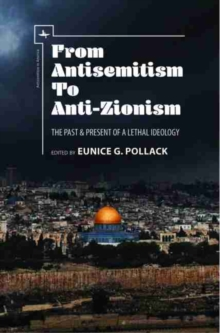 From Antisemitism to Anti-Zionism : The Past & Present of a Lethal Ideology, Paperback / softback Book