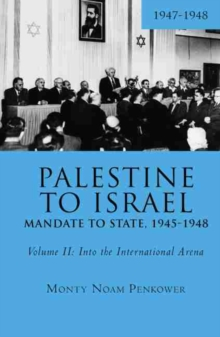 Palestine to Israel: Mandate to State, 1945-1948 (Volume II) : Into the International Arena, 1947-1948, Hardback Book