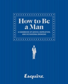 Esquire How to Be a Man : A Handbook of Advice, Inspiration, and Occasional Drinking, Hardback Book