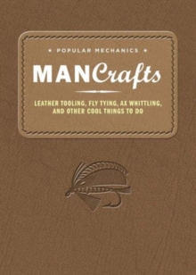 Popular Mechanics Man Crafts : Leather Tooling, Fly Tying, Ax Whittling and Other Cool Things to Do, Hardback Book