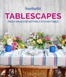 House Beautiful Tablescapes : Fresh Ideas for Setting a Stylish Table, Hardback Book