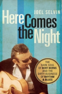 Here Comes the Night : The Dark Soul of Bert Berns and the Dirty Business of Rhythm and Blues, Paperback / softback Book