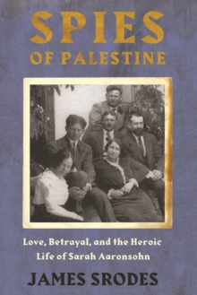 Spies in Palestine : Love, Betrayal and the Heroic Life of Sarah Aaronsohn, Hardback Book