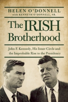 The Irish Brotherhood : John F. Kennedy, His Inner Circle, and the Improbable Rise to the Presidency, Paperback / softback Book