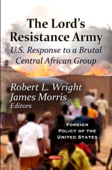 Lord's Resistance Army : U.S. Response To A Brutal Central African Group, Paperback / softback Book