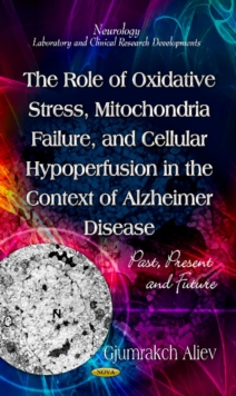 Role of Oxidative Stress, Mitochondria Failure, & Cellular Hypoperfusion in the Context of Alzheimer Disease : Past, Present & Future, Hardback Book