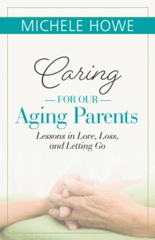 Caring for our Aging Parents : Lessons in Love, Loss and Letting Go, Paperback / softback Book