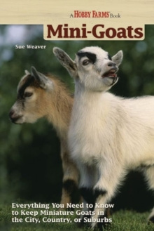Mini-Goats : Everything You Need to Know to Keep Miniature Goats in the City, Country, or Suburbs, Paperback Book