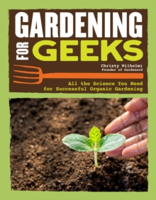 Gardening for Geeks : Using Science, Ecology, and Mathmatics for a High Yield Garden, Paperback / softback Book