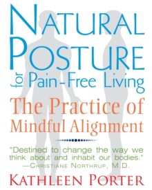Natural Posture for Pain-Free Living : The Practice of Mindful Alignment, Paperback / softback Book