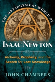 The Metaphysical World of Isaac Newton : Alchemy, Prophecy, and the Search for Lost Knowledge, Hardback Book