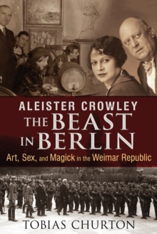 Aleister Crowley: the Beast in Berlin : Art, Sex, and Magick in the Weimar Republic, Hardback Book