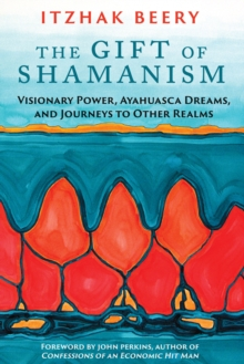 The Gift of Shamanism : Visionary Power, Ayahuasca Dreams, and Journeys to Other Realms, Paperback Book