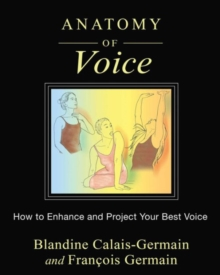 Anatomy of Voice : How to Enhance and Project Your Best Voice, Paperback / softback Book