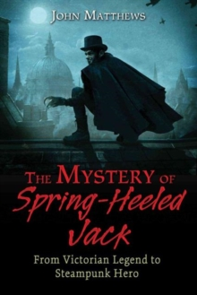 The Mystery of Spring-Heeled Jack : From Victorian Legend to Steampunk Hero, Paperback / softback Book