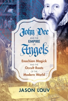John Dee and the Empire of Angels : Enochian Magick and the Occult Roots of the Modern World, Hardback Book