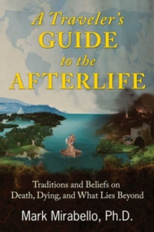 A Traveler's Guide to the Afterlife : Traditions and Beliefs on Death, Dying, and What Lies Beyond, Paperback / softback Book