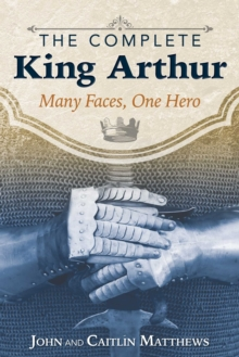 The Complete King Arthur : Many Faces, One Hero, Paperback / softback Book