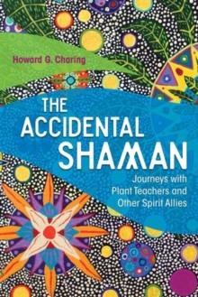 The Accidental Shaman : Journeys with Plant Teachers and Other Spirit Allies, Paperback Book