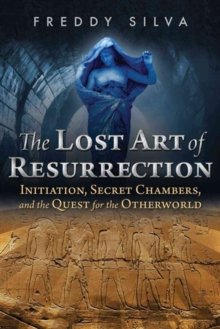 The Lost Art of Resurrection : Initiation, Secret Chambers, and the Quest for the Otherworld, Paperback / softback Book