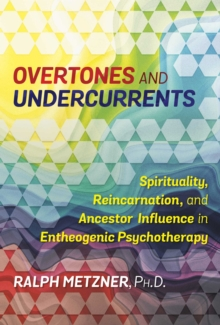 Overtones and Undercurrents : Spirituality, Reincarnation, and Ancestor Influence in Entheogenic Psychotherapy, Paperback / softback Book