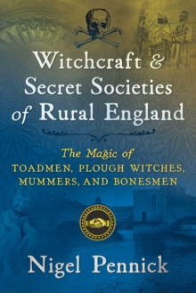 Witchcraft and Secret Societies of Rural England : The Magic of Toadmen, Plough Witches, Mummers, and Bonesmen, Paperback / softback Book
