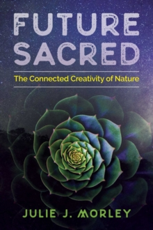 Future Sacred : The Connected Creativity of Nature, Paperback / softback Book