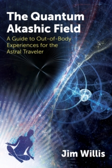 The Quantum Akashic Field : A Guide to Out-of-Body Experiences for the Astral Traveler, Paperback / softback Book