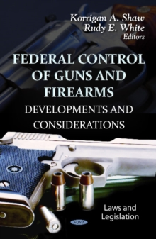 Federal Control of Guns & Firearms : Developments & Considerations, Hardback Book