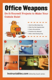 Office Weapons : Catapults, Darts, Shooters, Tripwires, and Other Do-It-Yourself Projects to Fortify Your Cubicle, Paperback / softback Book