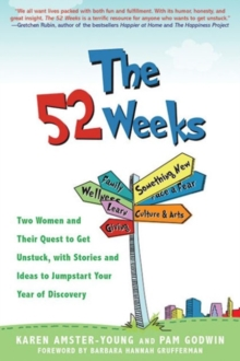 The 52 Weeks : Two Women and Their Quest to Get Unstuck, with Stories and Ideas to Jumpstart Your Year of Discovery, Paperback / softback Book