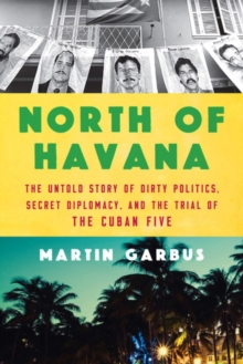 North Of Havana : The Untold Story of Dirty Politics, Secret Diplomacy, and the Trial of the Cuban Five, Hardback Book