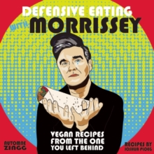 Defensive Eating With Morrissey : Vegan Recipes from the One You Left Behind, Paperback Book
