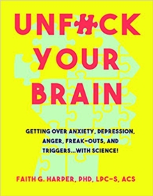 Unfuck Your Brain : Using Science To Get Over Anxiety, Depression, Anger, Freak-Outs, and Triggers, Paperback Book