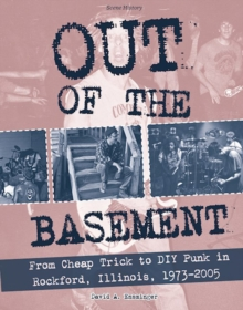 Out Of The Basement : From Cheap Trick to DIY Punk in Rockford, Illinois, 1973-2005, Paperback / softback Book