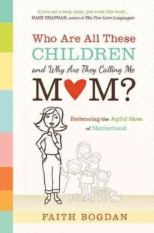 Who Are All These Children and Why Are They Calling Me Mom? : Embracing the Joyful Mess of Motherhood, Paperback Book