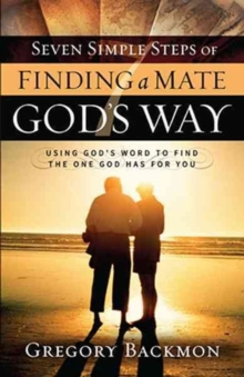 Seven Simple Steps of Finding a Mate God's Way : Using God's Word to Find the One God Has for You, Paperback Book