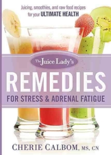 The Juice Lady's Remedies for Stress and Adrenal Fatigue : Juicing, Smoothies, and Raw Food Recipes for Your Ultimate Health, Paperback / softback Book