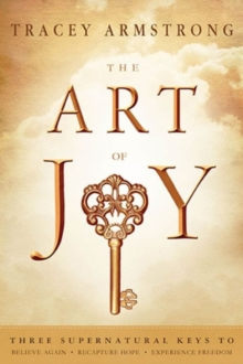 The Art of Joy : Three Supernatural Keys To: Believe Again, Recapture Hope, Experience Freedom, Paperback Book