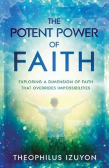 The Potent Power of Faith : Exploring a Dimension of Faith That Overrides Impossibilities, Paperback Book