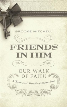 Friends in Him : Our Walk of Faith: A Three-Part Parable of Divine Love, Hardback Book