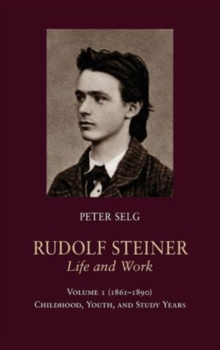 Rudolf Steiner, Life and Work : (1861 - 1890): Childhood, Youth, and Study Years Volume 1, Hardback Book