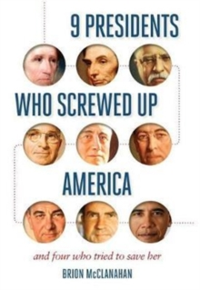 9 Presidents Who Screwed Up America : And Four Who Tried to Save Her, Paperback Book