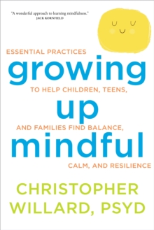 Growing Up Mindful : Essential Practices to Help Children, Teens, and Families Find Balance, Calm, and Resilience, Paperback Book