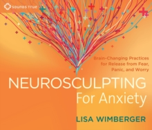Neurosculpting for Anxiety : Brain-Changing Practices for Release from Fear, Panic, and Worry, CD-Audio Book