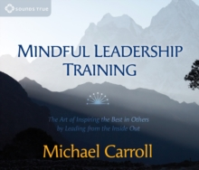 Mindful Leadership Training : The Art of Inspiring the Best in Others by Leading from the Inside Out, CD-Audio Book